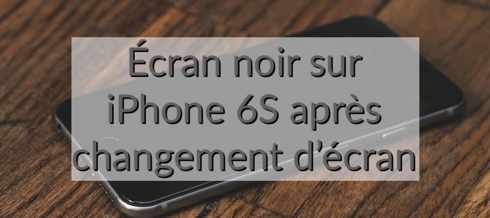 ecran noir après changement d'ecran iphone 6S